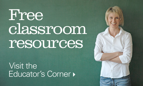Free classroom resources. Visit the educator's corner.